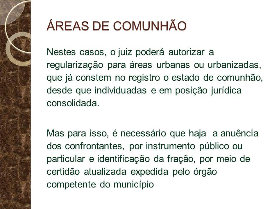 ÁREAS DE COMUNHÃO Nestes casos, o juiz poderá autorizar a regularização para áreas urbanas ou urbanizadas, que já constem no registro o estado de comunhão, desde que individuadas e em posição jurídica consolidada.