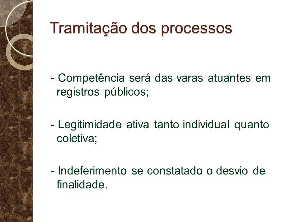 Tramitação dos processos - Competência será das varas atuantes em registros públicos; - Legitimidade ativa tanto individual quanto coletiva; - Indeferimento se constatado o desvio de finalidade.