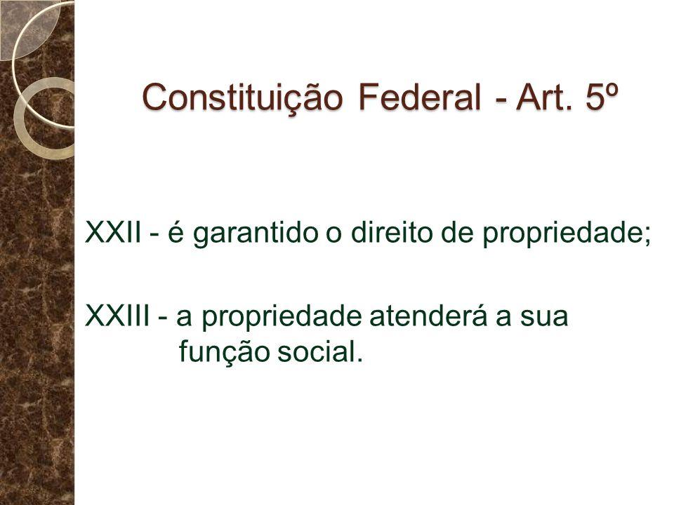 Constituição Federal - Art. 5º XXII - é garantido o direito de propriedade; XXIII - a propriedade atenderá a sua função social.