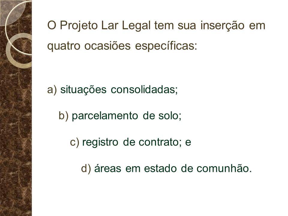 O Projeto Lar Legal tem sua inserção em quatro ocasiões específicas: a) situações consolidadas; b) parcelamento de solo; c) registro de contrato; e d) áreas em estado de comunhão.