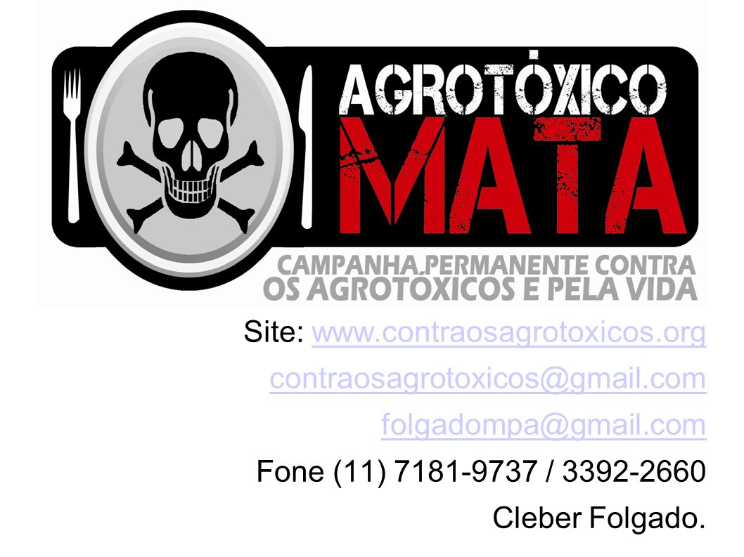 Site: www.contraosagrotoxicos.orgwww.contraosagrotoxicos.org contraosagrotoxicos@gmail.com folgadompa@gmail.com Fone (11) 7181-9737 / 3392-2660 Cleber