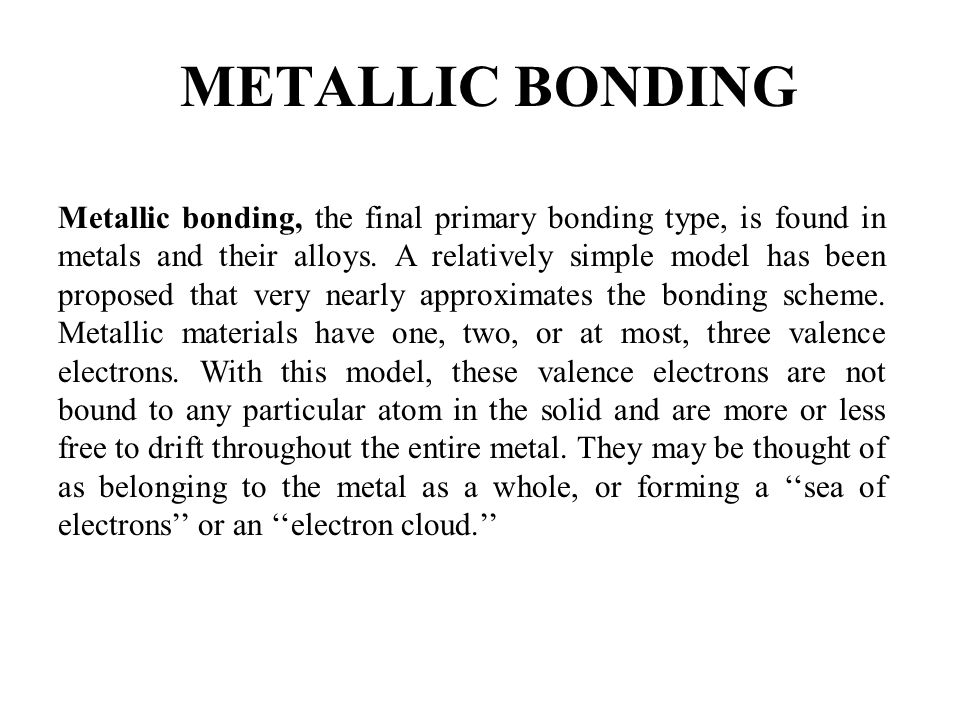 Metallic bonding, the final primary bonding type, is found in metals and their alloys. A relatively simple model has been proposed that very nearly ap