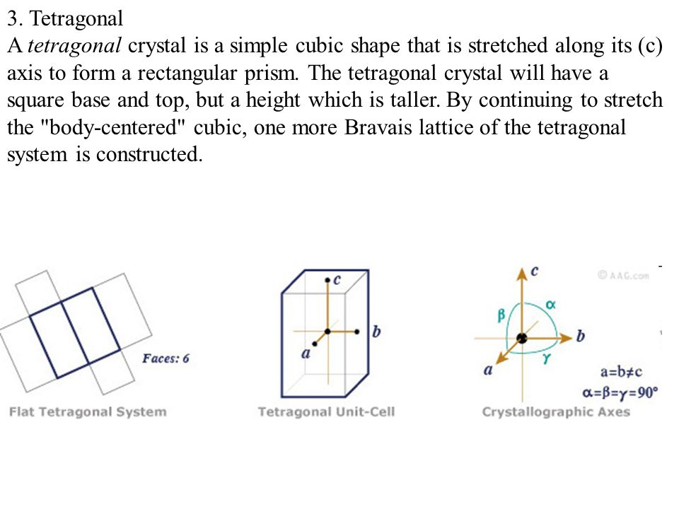 3. Tetragonal A tetragonal crystal is a simple cubic shape that is stretched along its (c) axis to form a rectangular prism. The tetragonal crystal wi