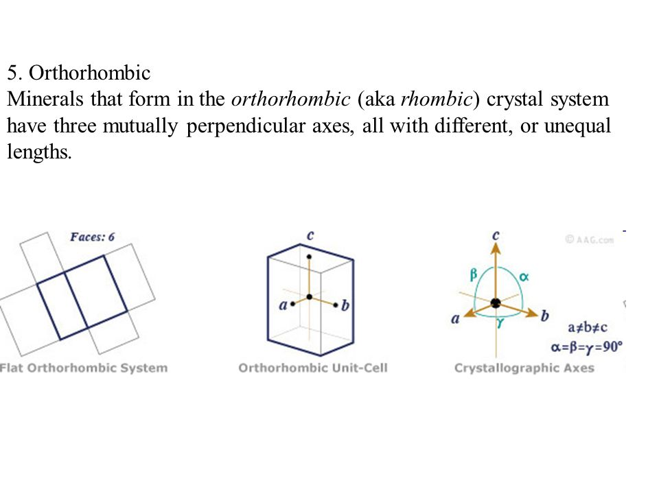 5. Orthorhombic Minerals that form in the orthorhombic (aka rhombic) crystal system have three mutually perpendicular axes, all with different, or une
