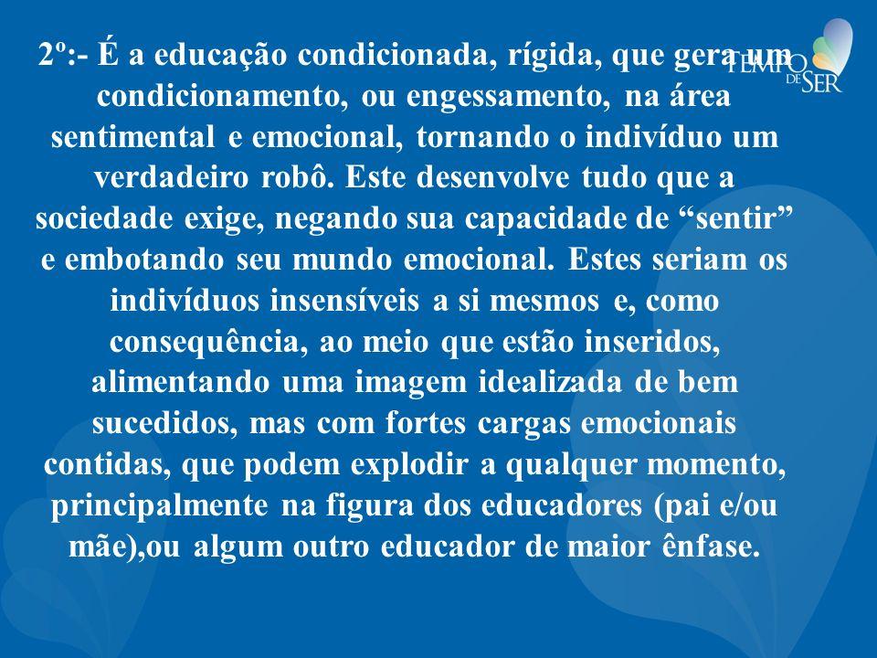 2º:- É a educação condicionada, rígida, que gera um condicionamento, ou engessamento, na área sentimental e emocional, tornando o indivíduo um verdade