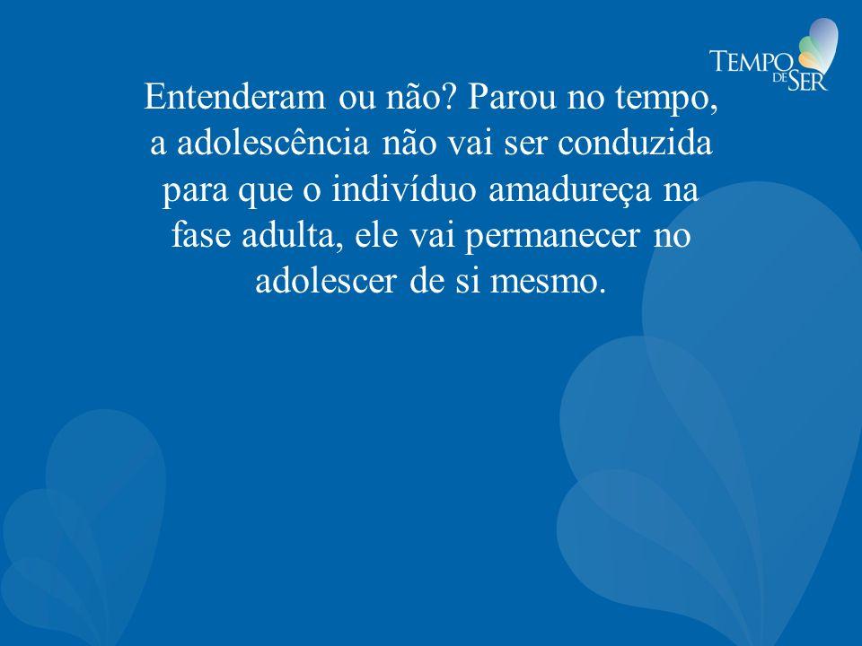 Entenderam ou não? Parou no tempo, a adolescência não vai ser conduzida para que o indivíduo amadureça na fase adulta, ele vai permanecer no adolescer