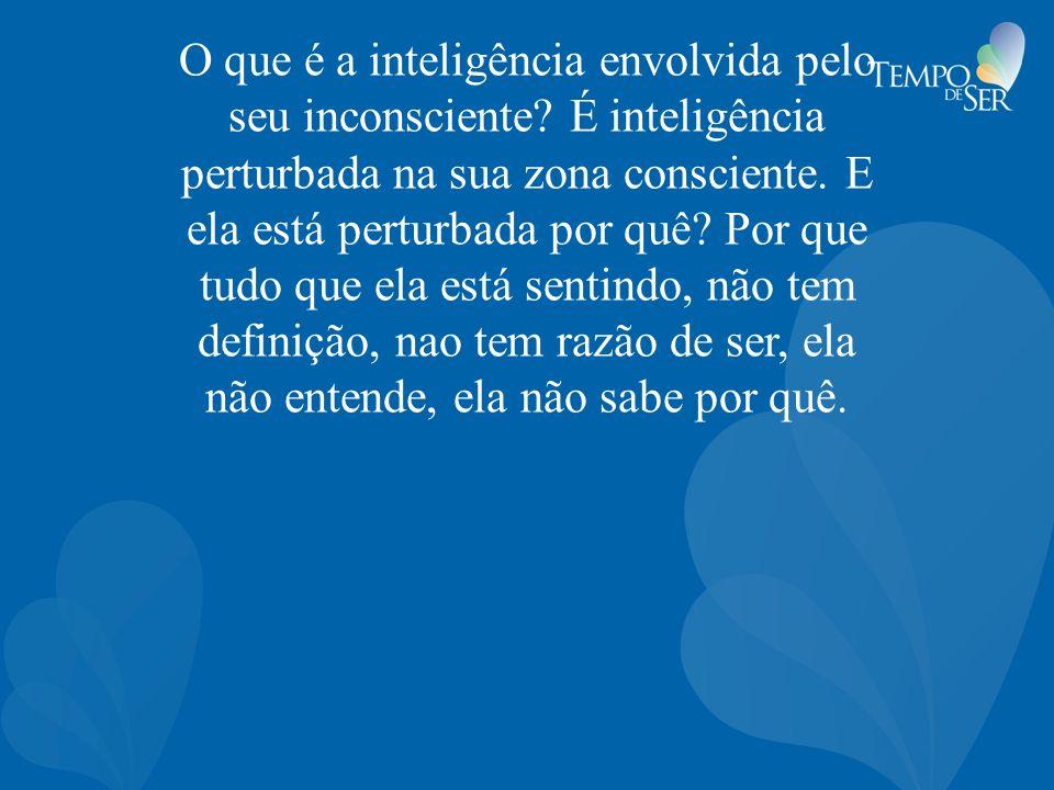 O que é a inteligência envolvida pelo seu inconsciente? É inteligência perturbada na sua zona consciente. E ela está perturbada por quê? Por que tudo
