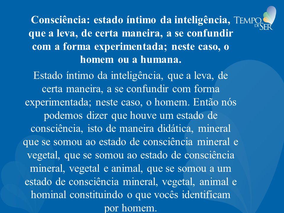 Consciência: estado íntimo da inteligência, que a leva, de certa maneira, a se confundir com a forma experimentada; neste caso, o homem ou a humana. E