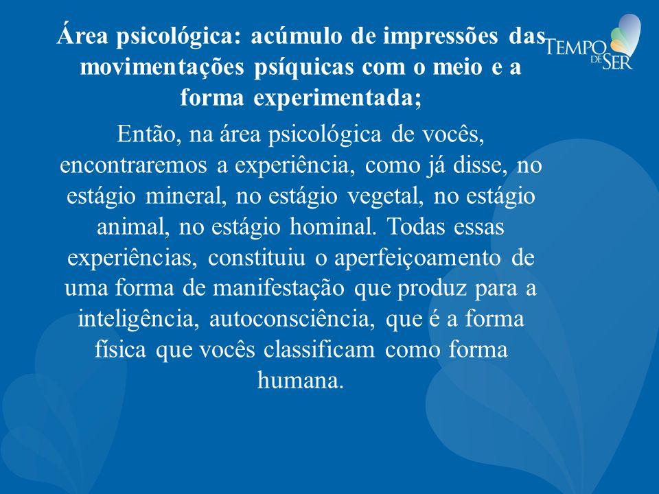 Área psicológica: acúmulo de impressões das movimentações psíquicas com o meio e a forma experimentada; Então, na área psicológica de vocês, encontrar