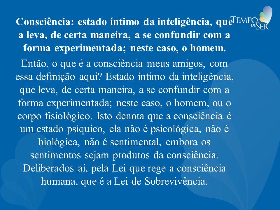 Consciência: estado íntimo da inteligência, que a leva, de certa maneira, a se confundir com a forma experimentada; neste caso, o homem. Então, o que