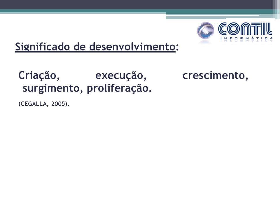 Significado de desenvolvimento: Criação, execução, crescimento, surgimento, proliferação. (CEGALLA, 2005).