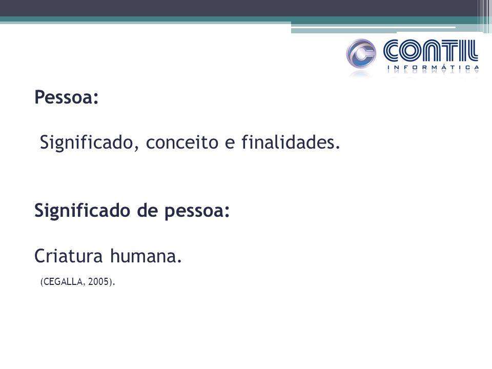 Pessoa: Significado, conceito e finalidades. Significado de pessoa: Criatura humana. (CEGALLA, 2005).