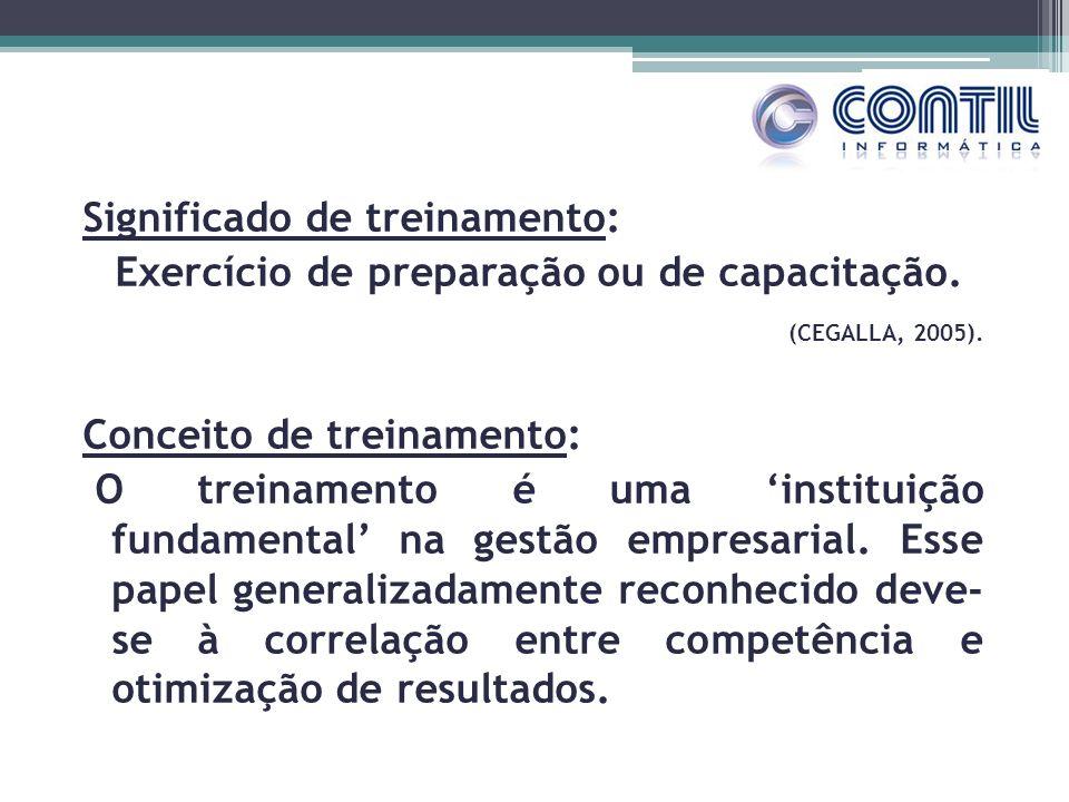 Significado de treinamento: Exercício de preparação ou de capacitação. (CEGALLA, 2005). Conceito de treinamento: O treinamento é uma instituição funda