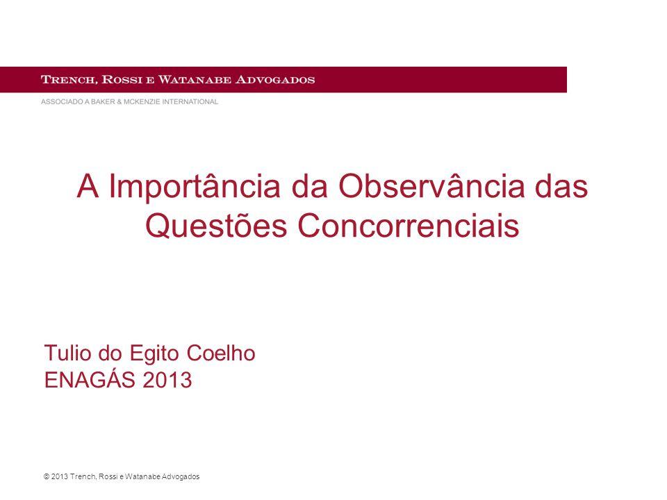 © 2013 Trench, Rossi e Watanabe Advogados A Importância da Observância das Questões Concorrenciais Tulio do Egito Coelho ENAGÁS 2013