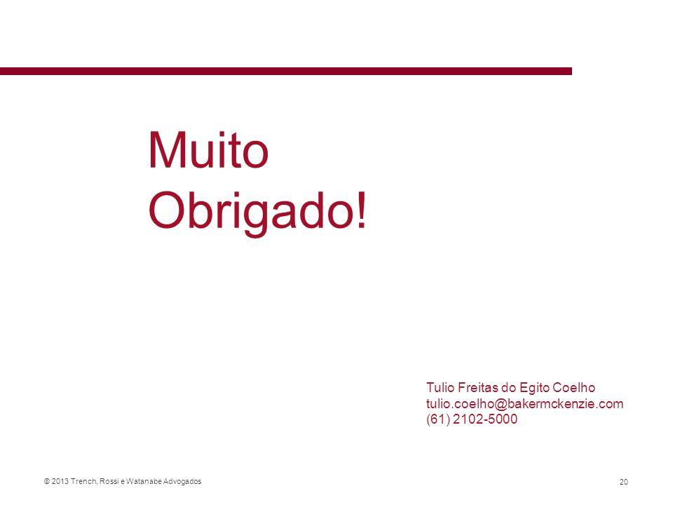 © 2013 Trench, Rossi e Watanabe Advogados Tulio Freitas do Egito Coelho tulio.coelho@bakermckenzie.com (61) 2102-5000 20 Muito Obrigado!