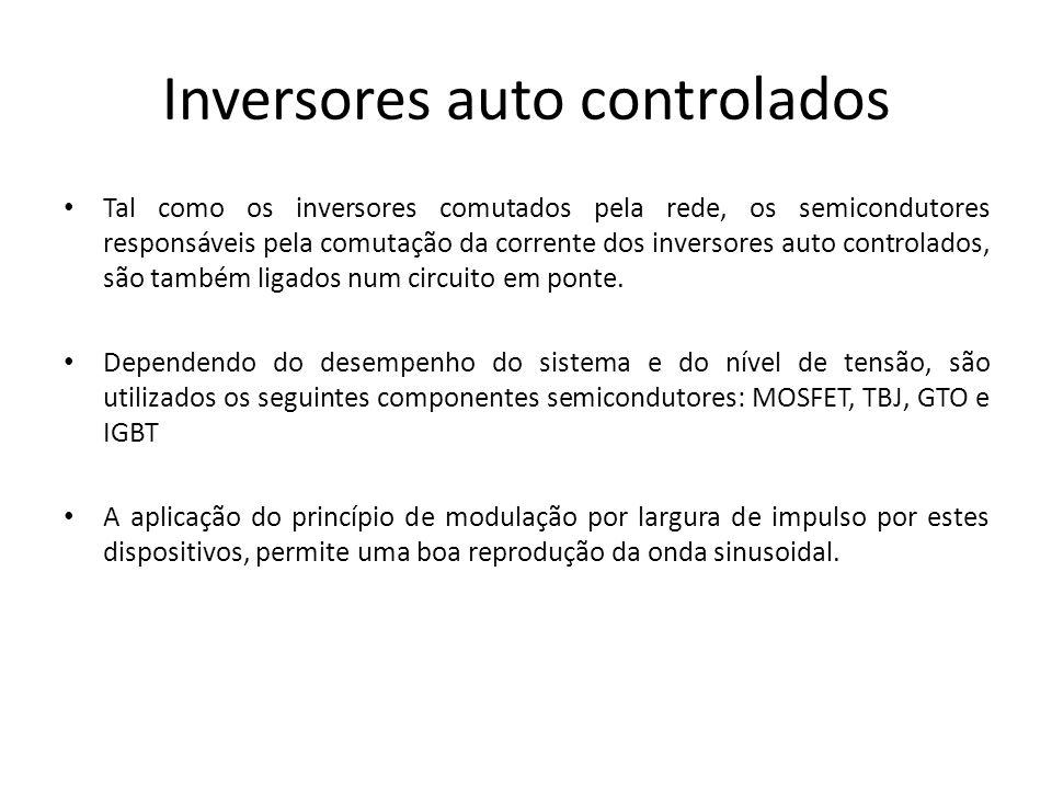 Inversores auto controlados Tal como os inversores comutados pela rede, os semicondutores responsáveis pela comutação da corrente dos inversores auto