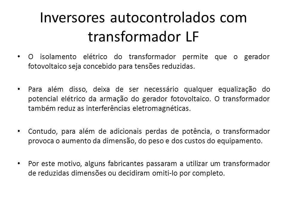 Inversores autocontrolados com transformador LF O isolamento elétrico do transformador permite que o gerador fotovoltaico seja concebido para tensões
