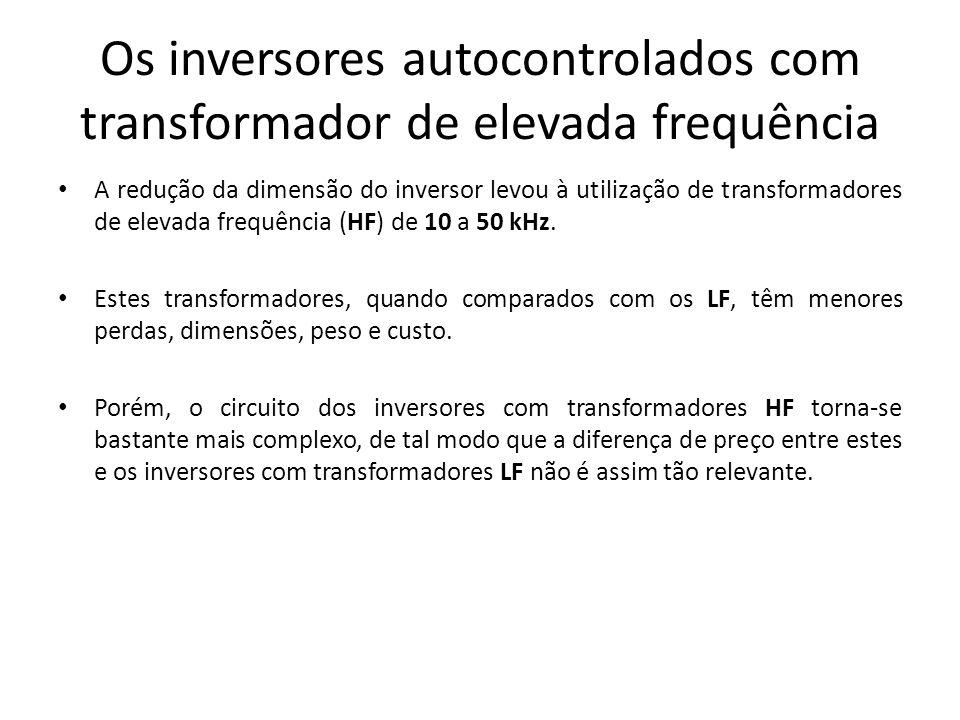 Os inversores autocontrolados com transformador de elevada frequência A redução da dimensão do inversor levou à utilização de transformadores de eleva