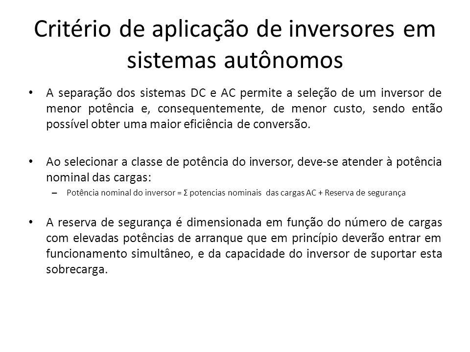 Critério de aplicação de inversores em sistemas autônomos A separação dos sistemas DC e AC permite a seleção de um inversor de menor potência e, conse