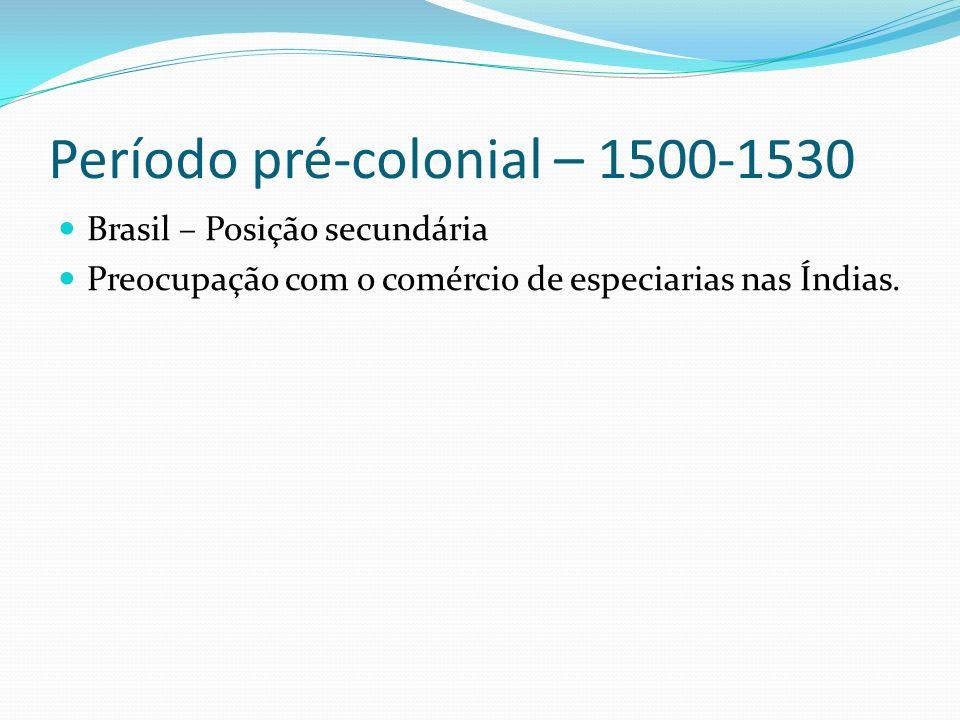 Período pré-colonial – 1500-1530 Brasil – Posição secundária Preocupação com o comércio de especiarias nas Índias.