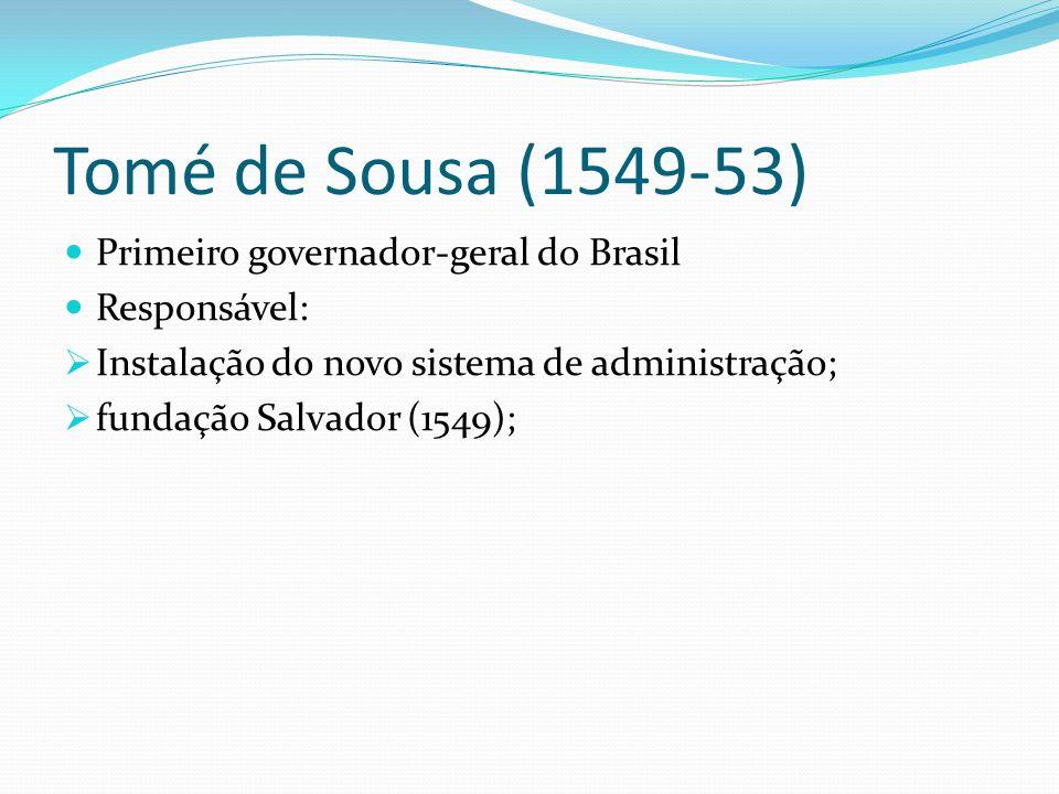 Tomé de Sousa (1549-53) Primeiro governador-geral do Brasil Responsável: Instalação do novo sistema de administração; fundação Salvador (1549);