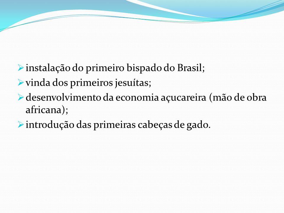instalação do primeiro bispado do Brasil; vinda dos primeiros jesuítas; desenvolvimento da economia açucareira (mão de obra africana); introdução das primeiras cabeças de gado.