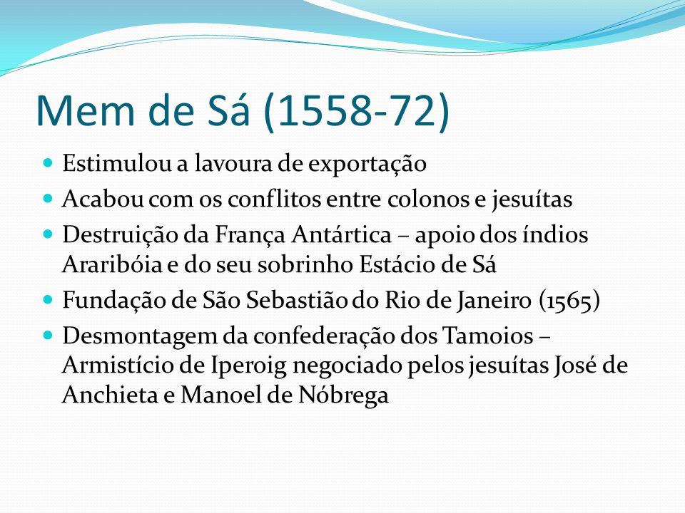 Mem de Sá (1558-72) Estimulou a lavoura de exportação Acabou com os conflitos entre colonos e jesuítas Destruição da França Antártica – apoio dos índios Araribóia e do seu sobrinho Estácio de Sá Fundação de São Sebastião do Rio de Janeiro (1565) Desmontagem da confederação dos Tamoios – Armistício de Iperoig negociado pelos jesuítas José de Anchieta e Manoel de Nóbrega