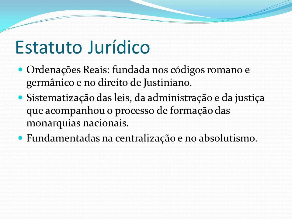 Estatuto Jurídico Ordenações Reais: fundada nos códigos romano e germânico e no direito de Justiniano.