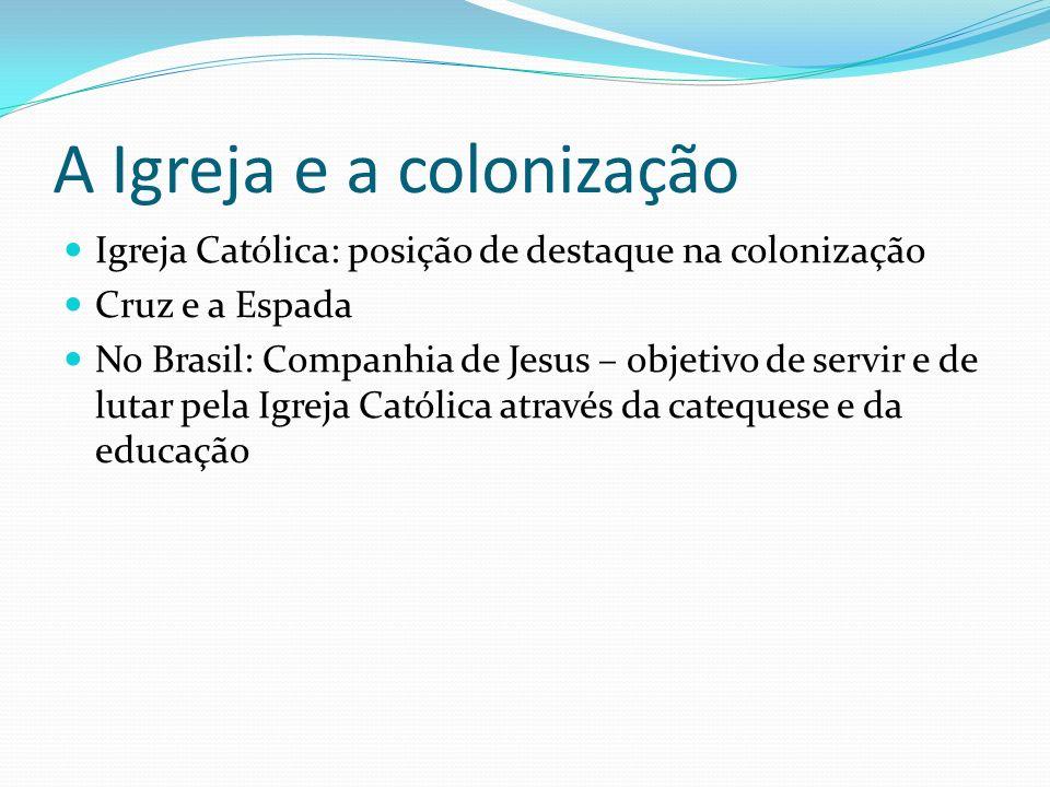 A Igreja e a colonização Igreja Católica: posição de destaque na colonização Cruz e a Espada No Brasil: Companhia de Jesus – objetivo de servir e de lutar pela Igreja Católica através da catequese e da educação