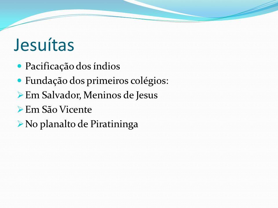 Jesuítas Pacificação dos índios Fundação dos primeiros colégios: Em Salvador, Meninos de Jesus Em São Vicente No planalto de Piratininga