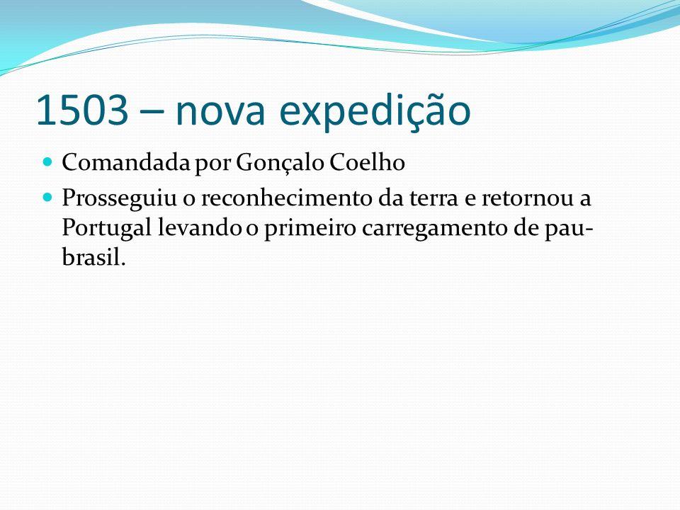 1503 – nova expedição Comandada por Gonçalo Coelho Prosseguiu o reconhecimento da terra e retornou a Portugal levando o primeiro carregamento de pau- brasil.