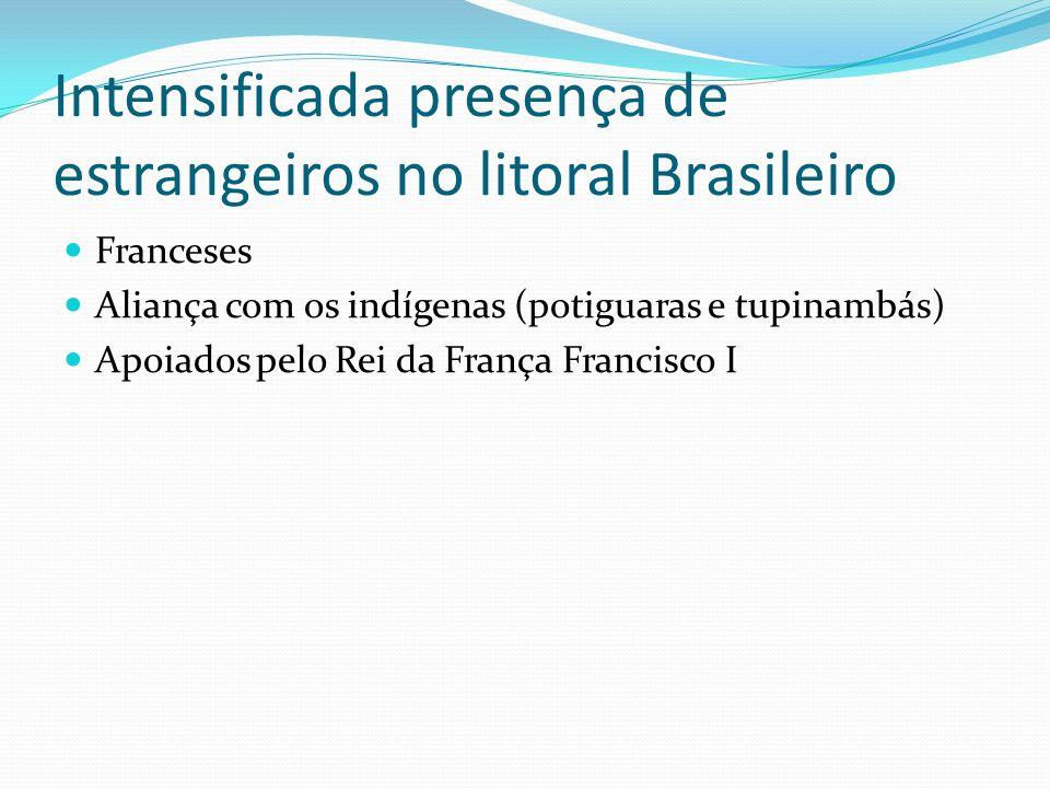 Intensificada presença de estrangeiros no litoral Brasileiro Franceses Aliança com os indígenas (potiguaras e tupinambás) Apoiados pelo Rei da França Francisco I