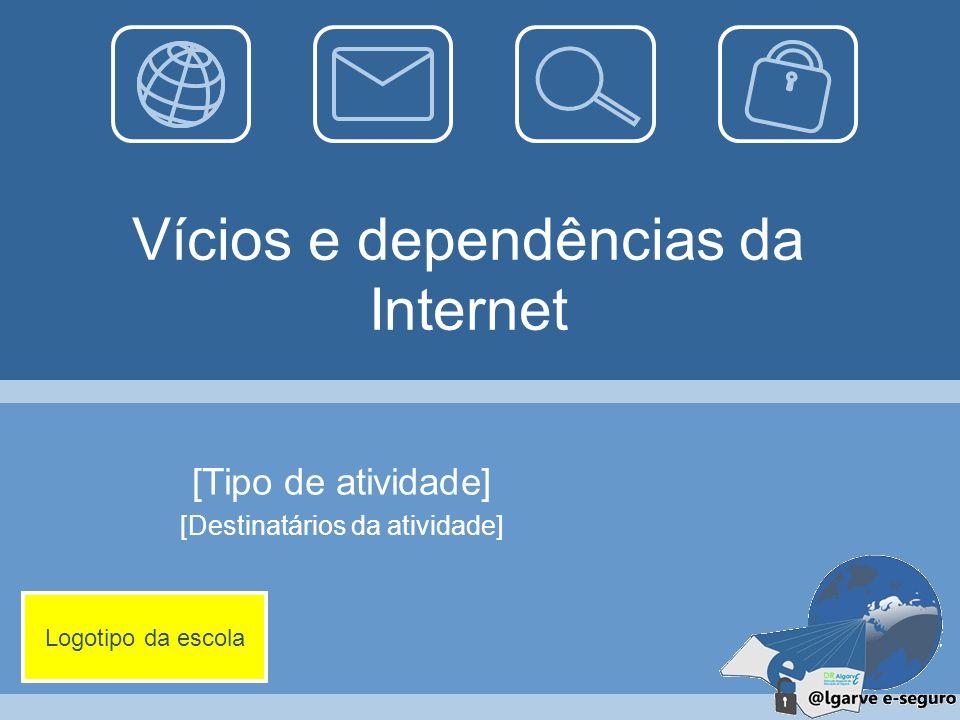 Vícios e dependências da Internet [Tipo de atividade] [Destinatários da atividade] Logotipo da escola