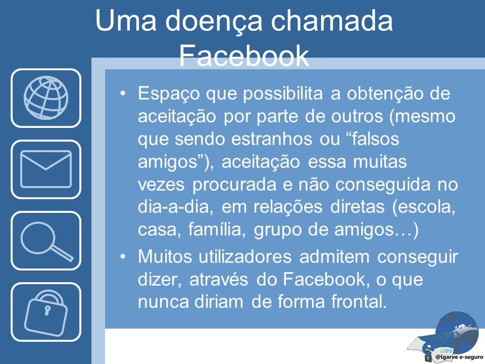 Uma doença chamada Facebook Espaço que possibilita a obtenção de aceitação por parte de outros (mesmo que sendo estranhos ou falsos amigos), aceitação