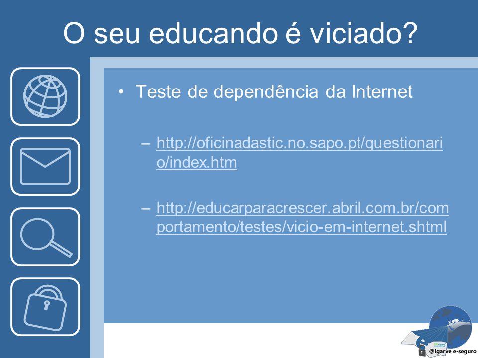 O seu educando é viciado? Teste de dependência da Internet –http://oficinadastic.no.sapo.pt/questionari o/index.htmhttp://oficinadastic.no.sapo.pt/que