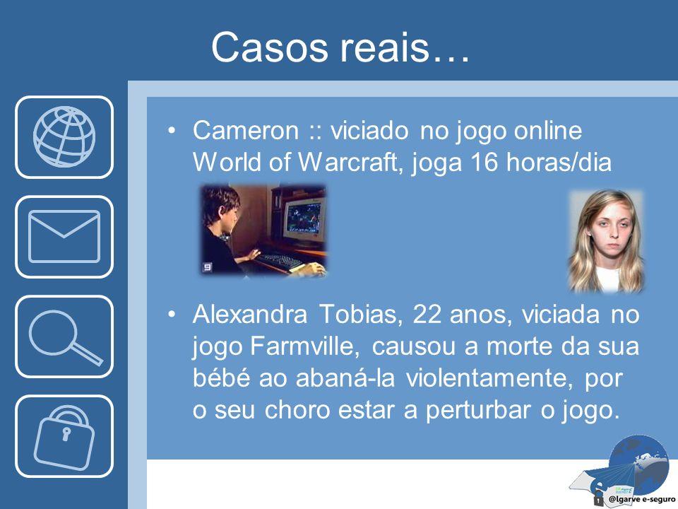 Casos reais… Cameron :: viciado no jogo online World of Warcraft, joga 16 horas/dia Alexandra Tobias, 22 anos, viciada no jogo Farmville, causou a mor