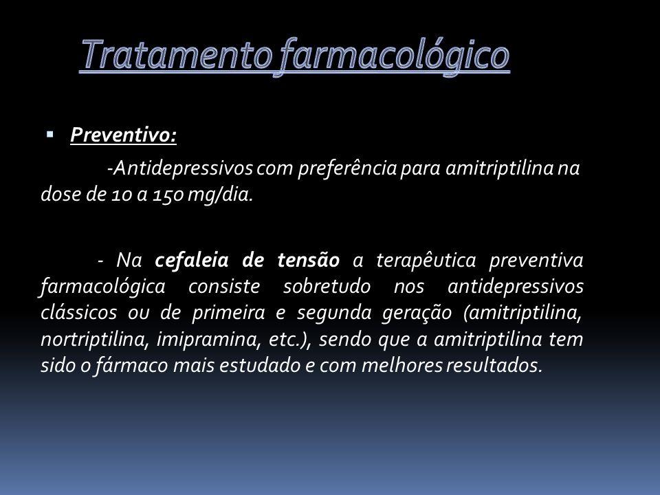Preventivo: -Antidepressivos com preferência para amitriptilina na dose de 10 a 150 mg/dia. - Na cefaleia de tensão a terapêutica preventiva farmacoló