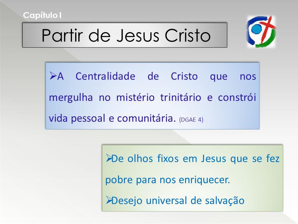 Partir de Jesus Cristo Capítulo I A Centralidade de Cristo que nos mergulha no mistério trinitário e constrói vida pessoal e comunitária.