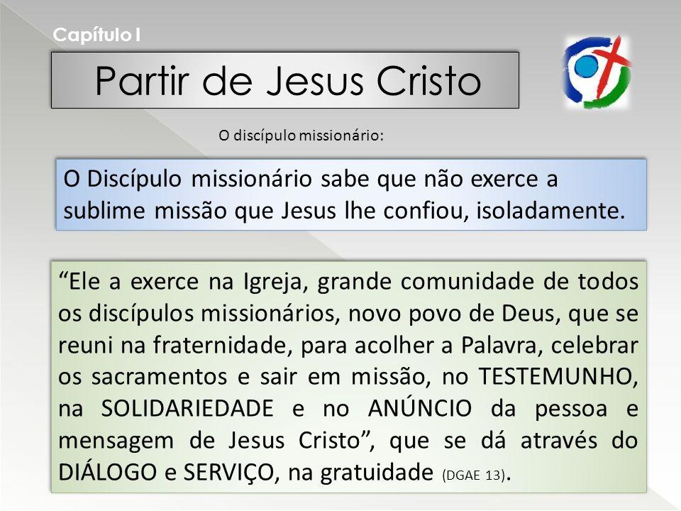 Partir de Jesus Cristo Capítulo I O Discípulo missionário sabe que não exerce a sublime missão que Jesus lhe confiou, isoladamente. O discípulo missio