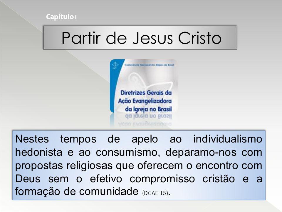 Partir de Jesus Cristo Nestes tempos de apelo ao individualismo hedonista e ao consumismo, deparamo-nos com propostas religiosas que oferecem o encontro com Deus sem o efetivo compromisso cristão e a formação de comunidade (DGAE 15).
