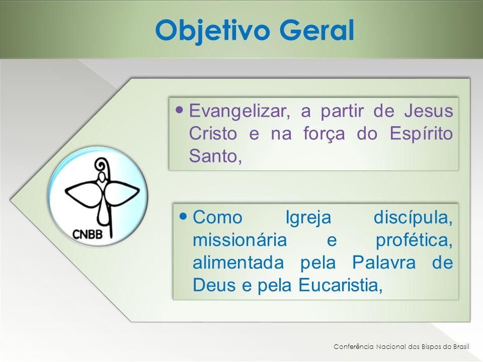 Objetivo Geral Conferência Nacional dos Bispos do Brasil Evangelizar, a partir de Jesus Cristo e na força do Espírito Santo, Como Igreja discípula, missionária e profética, alimentada pela Palavra de Deus e pela Eucaristia,