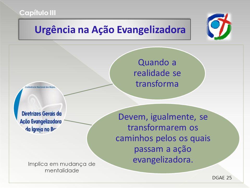 Urgência na Ação Evangelizadora Capítulo III Quando a realidade se transforma Devem, igualmente, se transformarem os caminhos pelos os quais passam a ação evangelizadora.