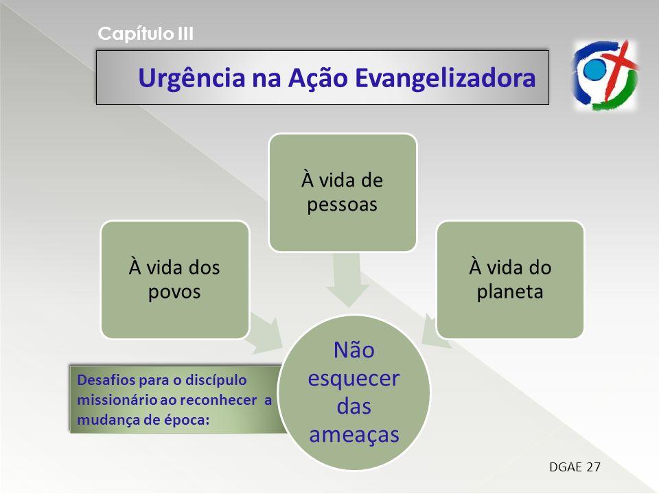 Urgência na Ação Evangelizadora Capítulo III Desafios para o discípulo missionário ao reconhecer a mudança de época: Não esquecer das ameaças À vida d