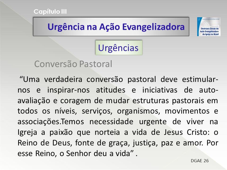 Urgência na Ação Evangelizadora Capítulo III DGAE 26 Urgências Uma verdadeira conversão pastoral deve estimular- nos e inspirar-nos atitudes e iniciat