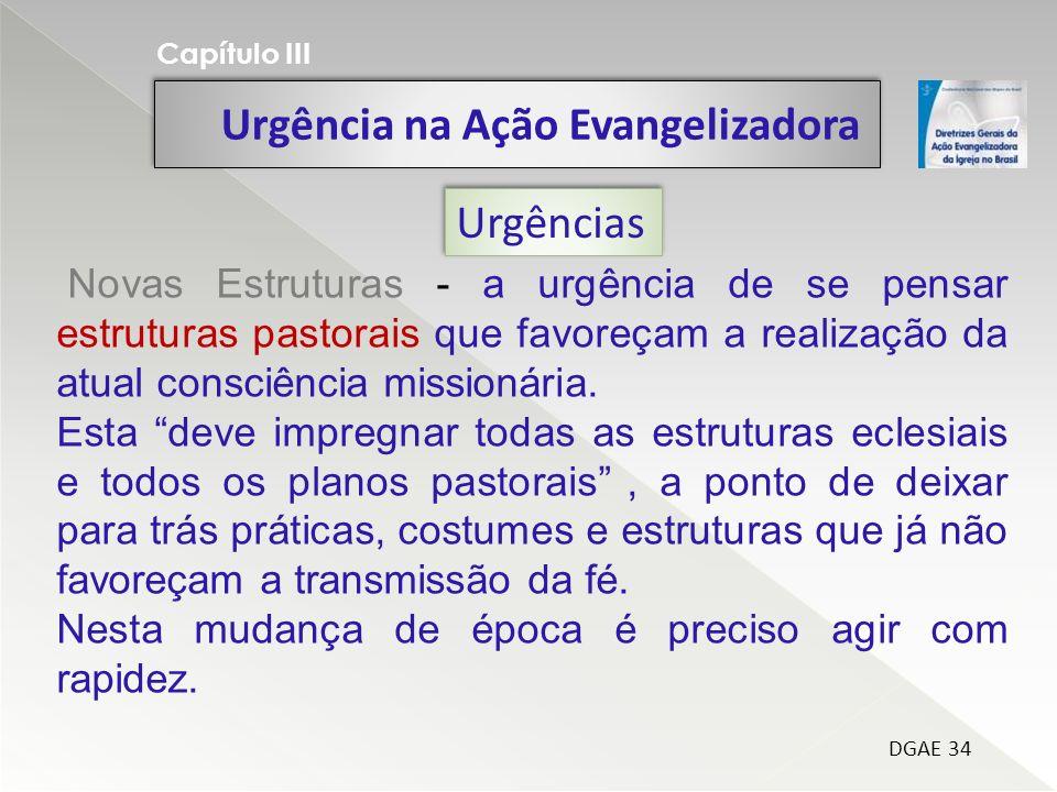 Urgência na Ação Evangelizadora Capítulo III DGAE 34 Urgências Novas Estruturas - a urgência de se pensar estruturas pastorais que favoreçam a realização da atual consciência missionária.