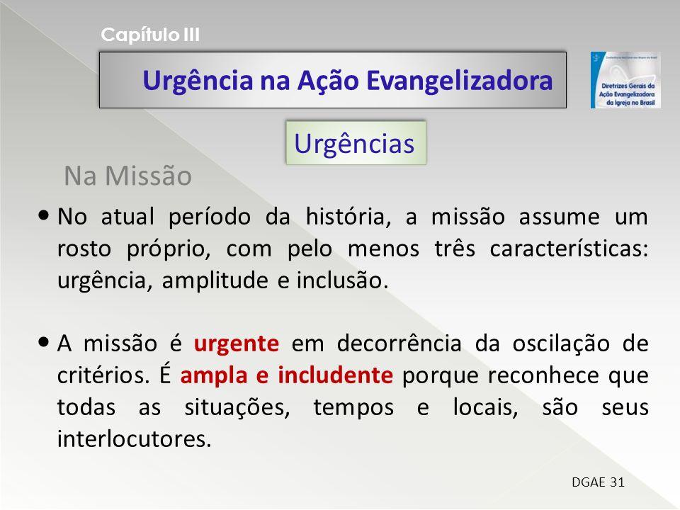 Urgência na Ação Evangelizadora Capítulo III DGAE 31 Urgências No atual período da história, a missão assume um rosto próprio, com pelo menos três características: urgência, amplitude e inclusão.