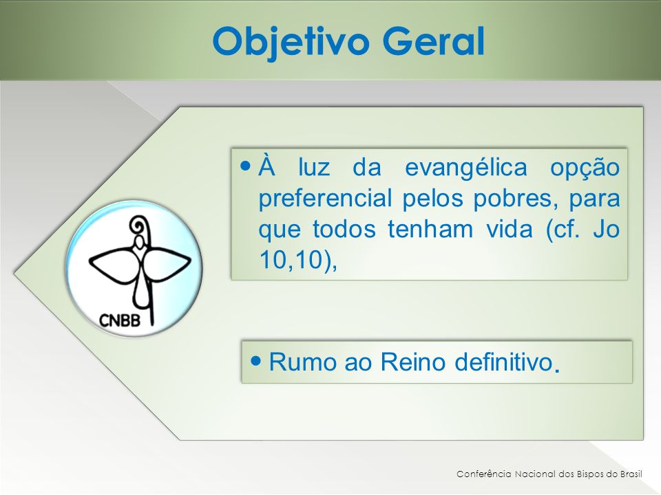 Objetivo Geral Conferência Nacional dos Bispos do Brasil À luz da evangélica opção preferencial pelos pobres, para que todos tenham vida (cf. Jo 10,10