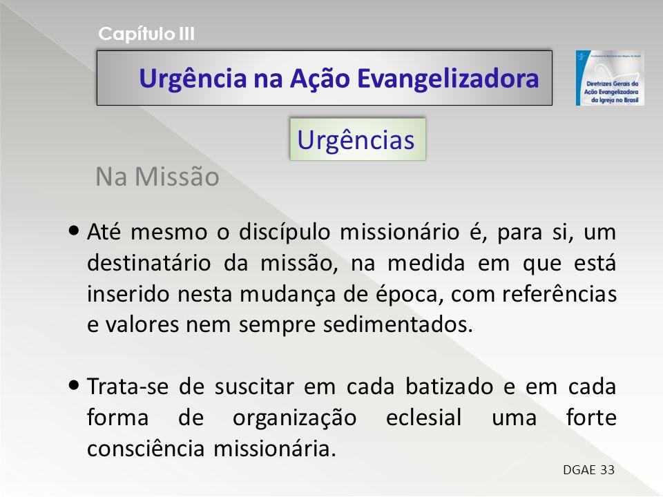 Urgência na Ação Evangelizadora Capítulo III DGAE 33 Até mesmo o discípulo missionário é, para si, um destinatário da missão, na medida em que está inserido nesta mudança de época, com referências e valores nem sempre sedimentados.