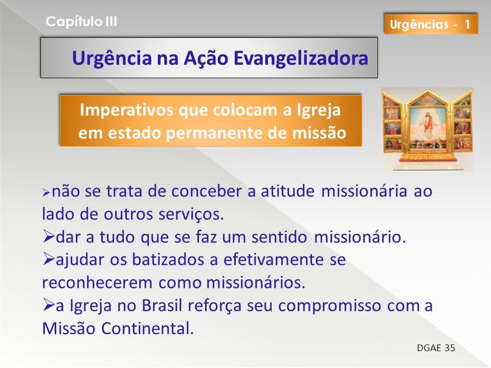 Urgência na Ação Evangelizadora Capítulo III DGAE 35 Imperativos que colocam a Igreja em estado permanente de missão Imperativos que colocam a Igreja em estado permanente de missão não se trata de conceber a atitude missionária ao lado de outros serviços.