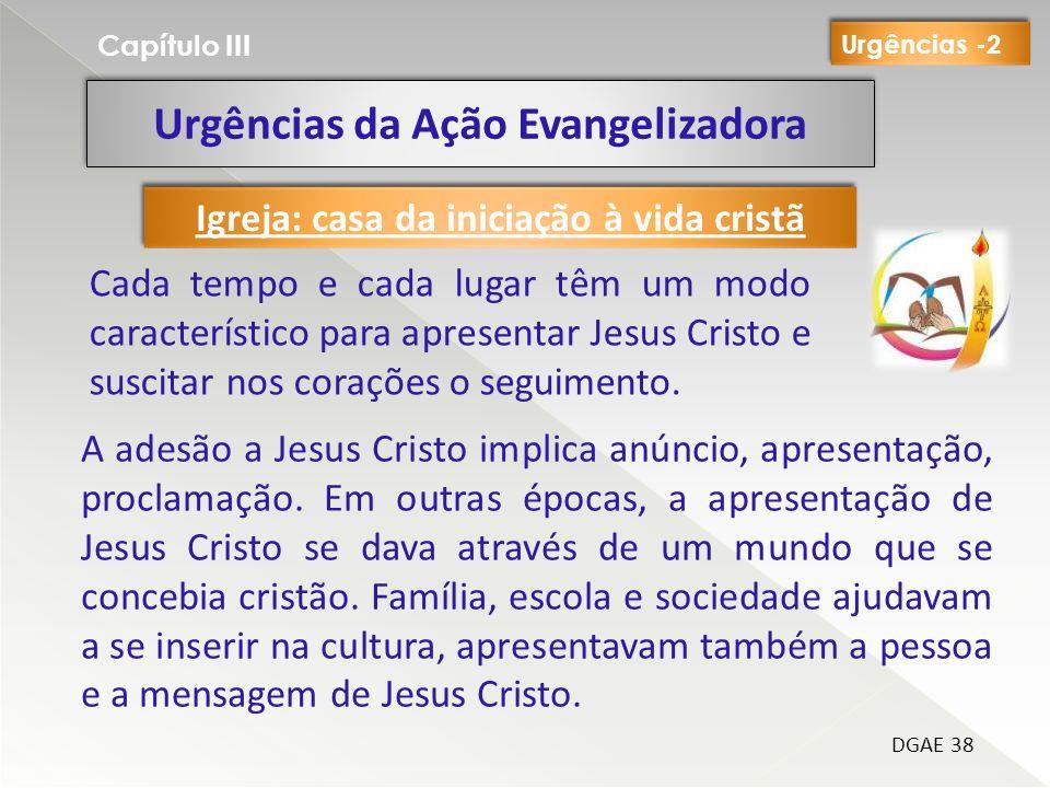Urgências da Ação Evangelizadora Capítulo III DGAE 38 Cada tempo e cada lugar têm um modo característico para apresentar Jesus Cristo e suscitar nos corações o seguimento.
